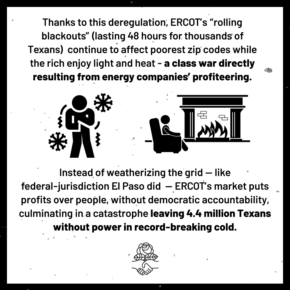 """Thanks to this deregulation, ERCOT's """"rolling blackouts"""" (lasting 48 hours for thousands of Texans) continue to affect poorest zip codes while the rich enjoy heat and light - a class war directly resulting from energy companies' profiteering. Instead of weatherizing the grid - like federal jurisdiction El Paso did - ERCOT's markets put profits over people, without democratic accountability, culminating in a catastrophe leaving 4.4 million Texans without power in record-breaking cold."""
