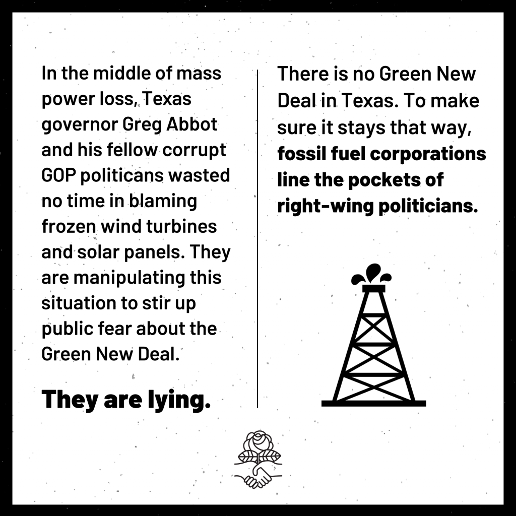 In the middle of mass power loss, Texas governor Greg Abbot and his fellow corrupt GOP politicians wasted no time in blaming frozen wind turbines and solar panels. They are manipulating this situation to stir up public fear about the Green New Deal. They are lying. There is no Green New Deal in Texas. To make sure it stays that way, fossil fuel corporations line the pockets of right wing politicians.