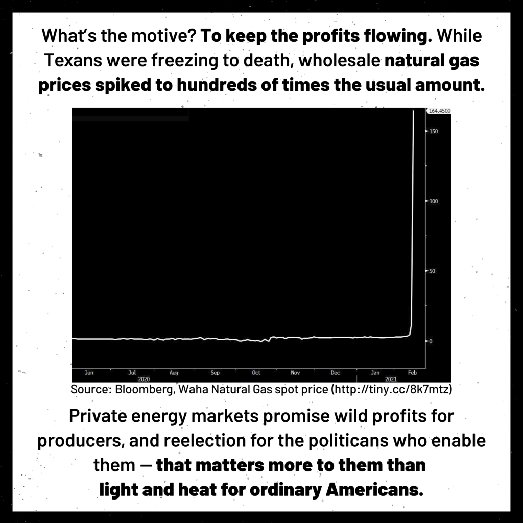What's the motive? To keep profits flowing. While Texans were freezing to death, wholesale natural gas prices spiked to hundreds of times the usual amount. Private energy markets promise wild profits for producers, and reelection for the politicians who enable them - that matters more to them than light and heat for ordinary Americans.