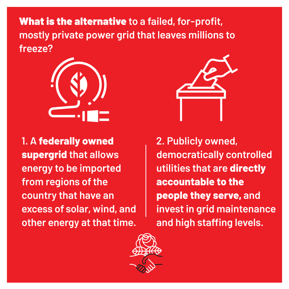 What is the alternative to a failed, for-profit, mostly private power grid that leaves millions to freeze? 1. A federally owned supergrid that allows energy to be imported from regions of the country that have an excess of solar, wind, and other energy at that time. 2. Publicly owned, democratically controlled utilities that are directly accountable to the people they serve, and invest in grid maintenance and high staffing levels.