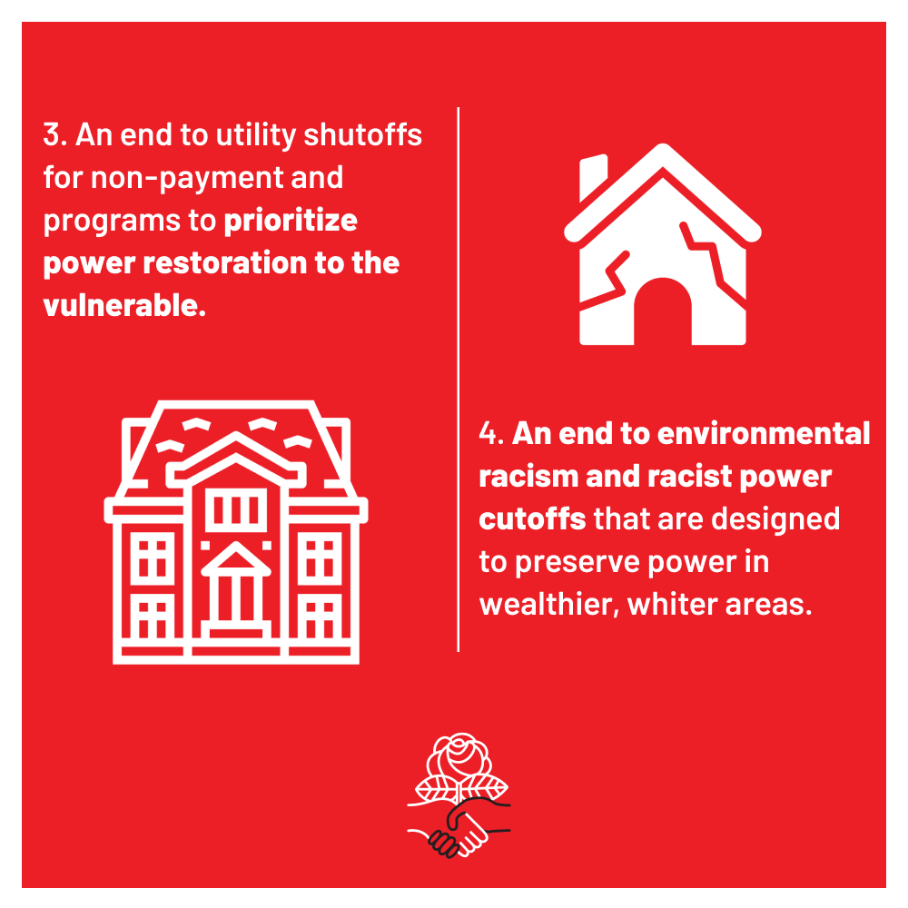 3. An end to utility shutoffs for non-payment and programs to prioritize power restoration to the vulnerable. 4. An end to environmental racism and racist cutoffs that are designed to preserve power in wealthier, white areas.
