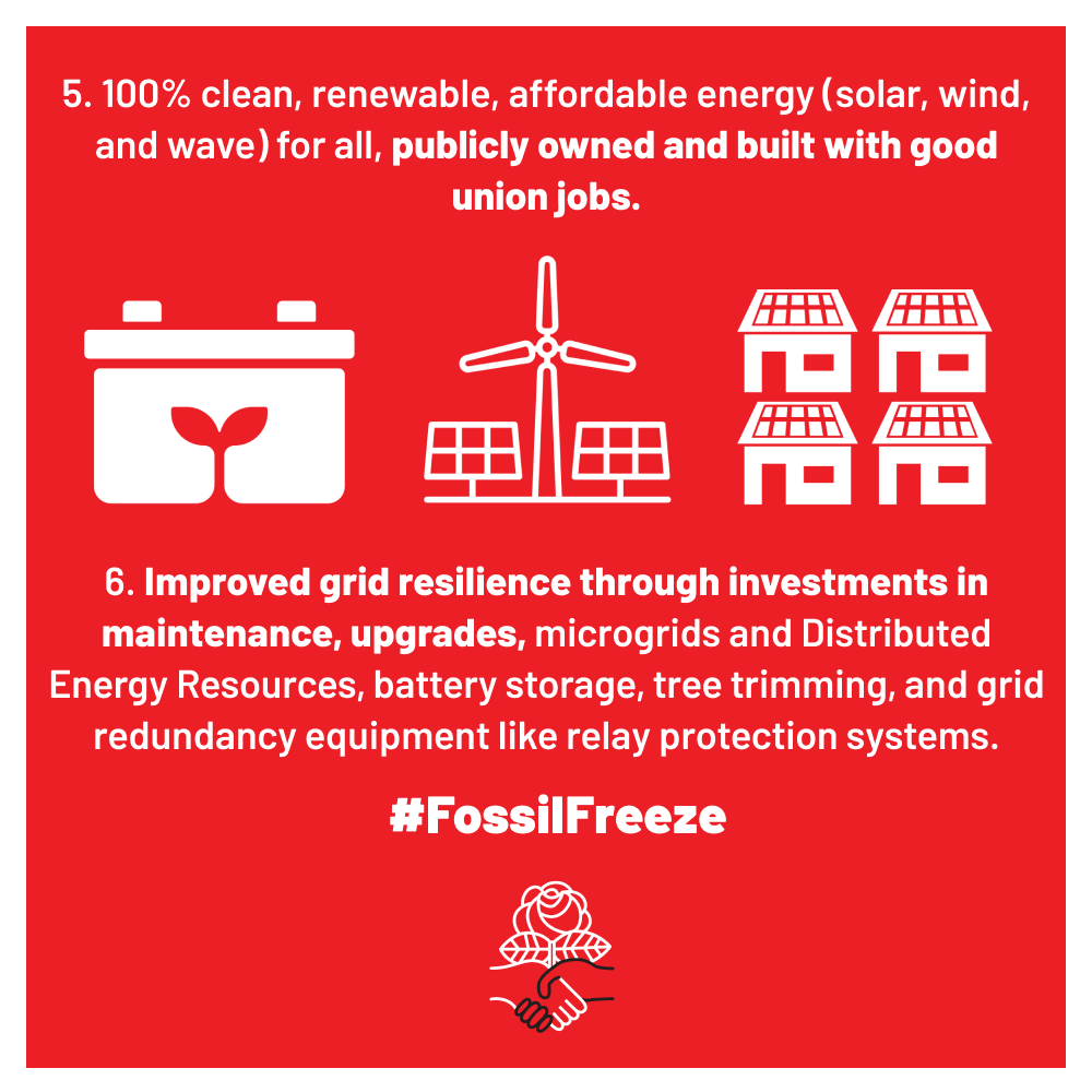5. 100% clean, renewable, affordable energy (solar, wind, and wave) for all, publicly owned and built with good union jobs. 6. Improved grid resilience through investments in maintenance, upgrades, microgrids, and Distributed Energy Resources, battery storage, tree trimming, and grid redundancy equipment like relay protection systems. #FossilFreeze